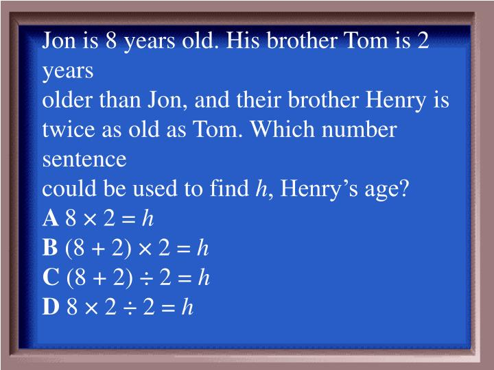 Jon is 8 years old. His brother Tom is 2 years