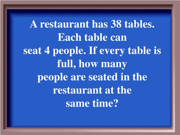 A restaurant has 38 tables. Each table can
