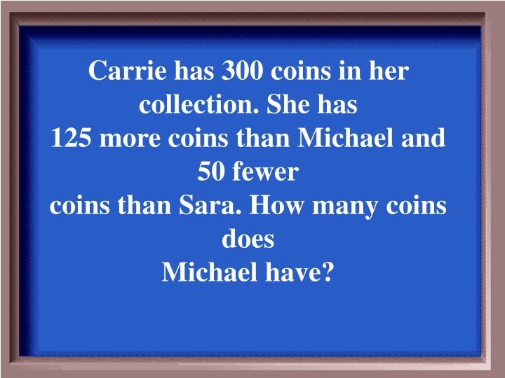 Carrie has 300 coins in her collection. She has