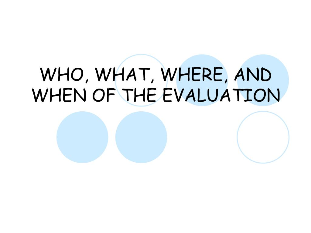 WHO, WHAT, WHERE, AND WHEN OF THE EVALUATION