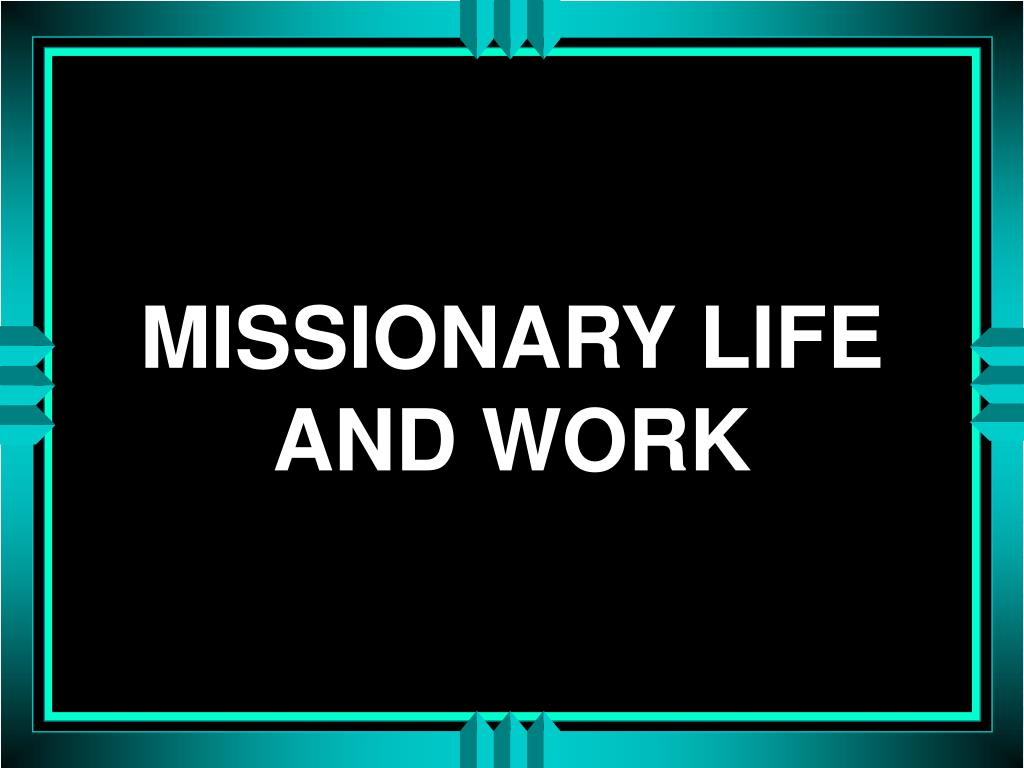 MISSIONARY LIFE AND WORK