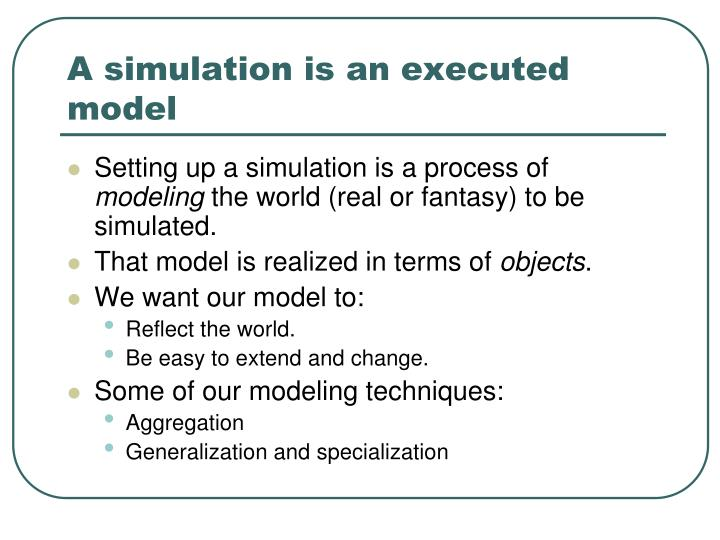 A simulation is an executed model