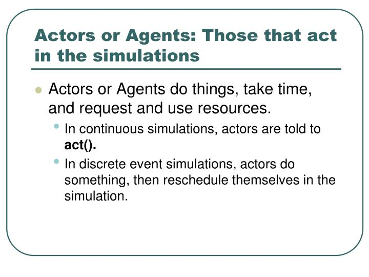 Actors or Agents: Those that act in the simulations