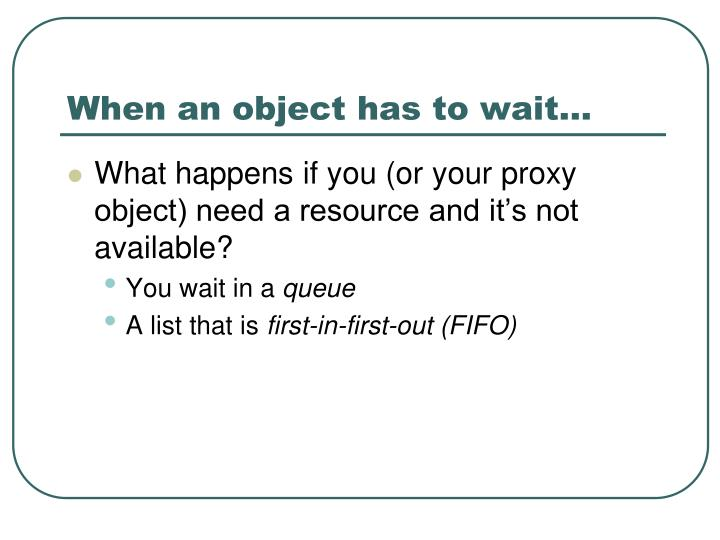 When an object has to wait…