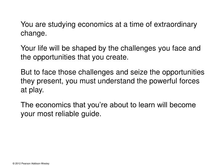You are studying economics at a time of extraordinary change.