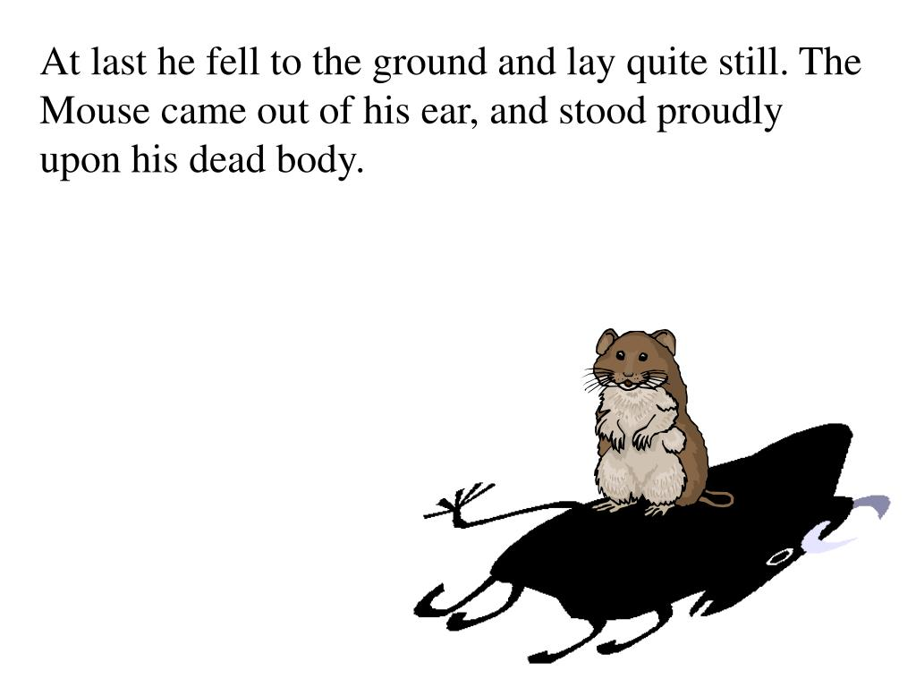 At last he fell to the ground and lay quite still. The Mouse came out of his ear, and stood proudly upon his dead body.