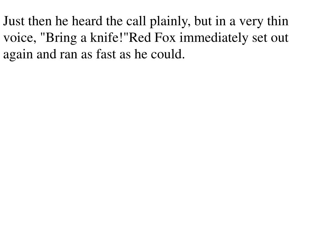 """Just then he heard the call plainly, but in a very thin voice, """"Bring a knife!""""Red Fox immediately set out again and ran as fast as he could."""
