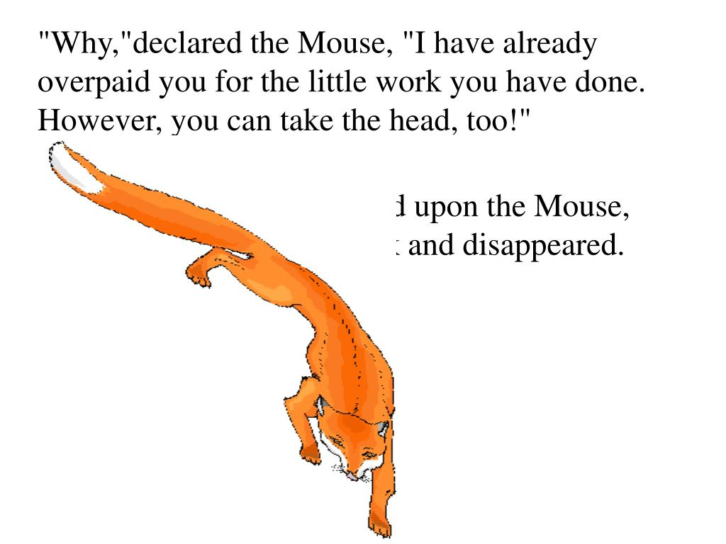 """""""Why,""""declared the Mouse, """"I have already overpaid you for the little work you have done. However, you can take the head, too!"""""""