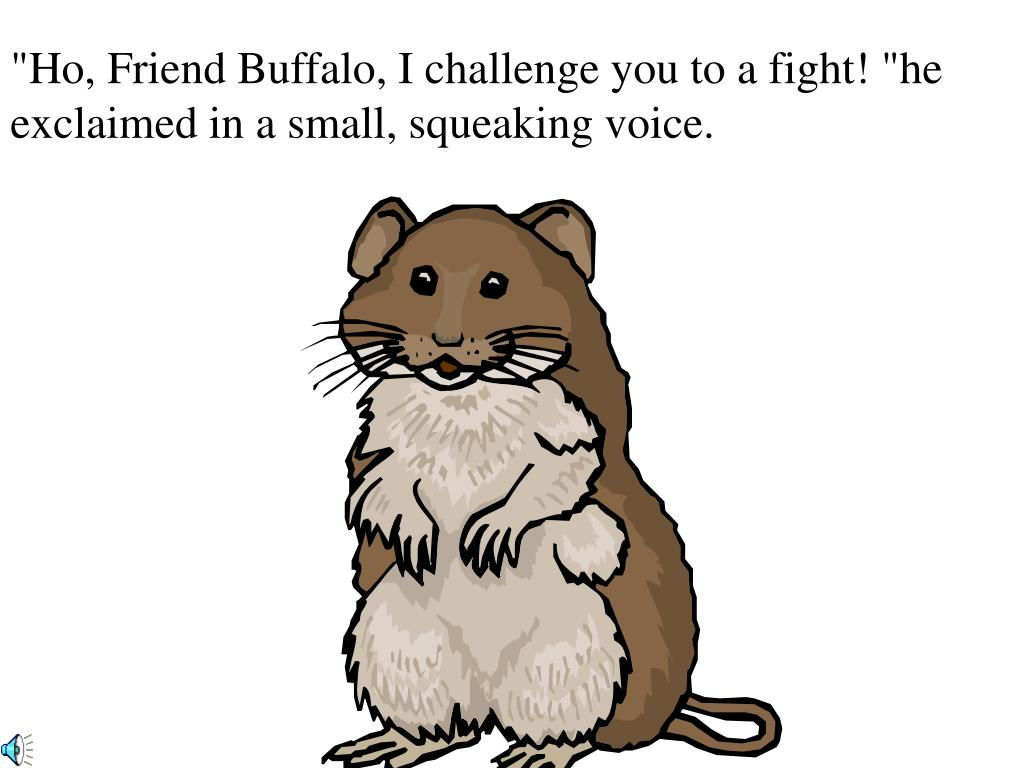 """""""Ho, Friend Buffalo, I challenge you to a fight! """"he exclaimed in a small, squeaking voice."""
