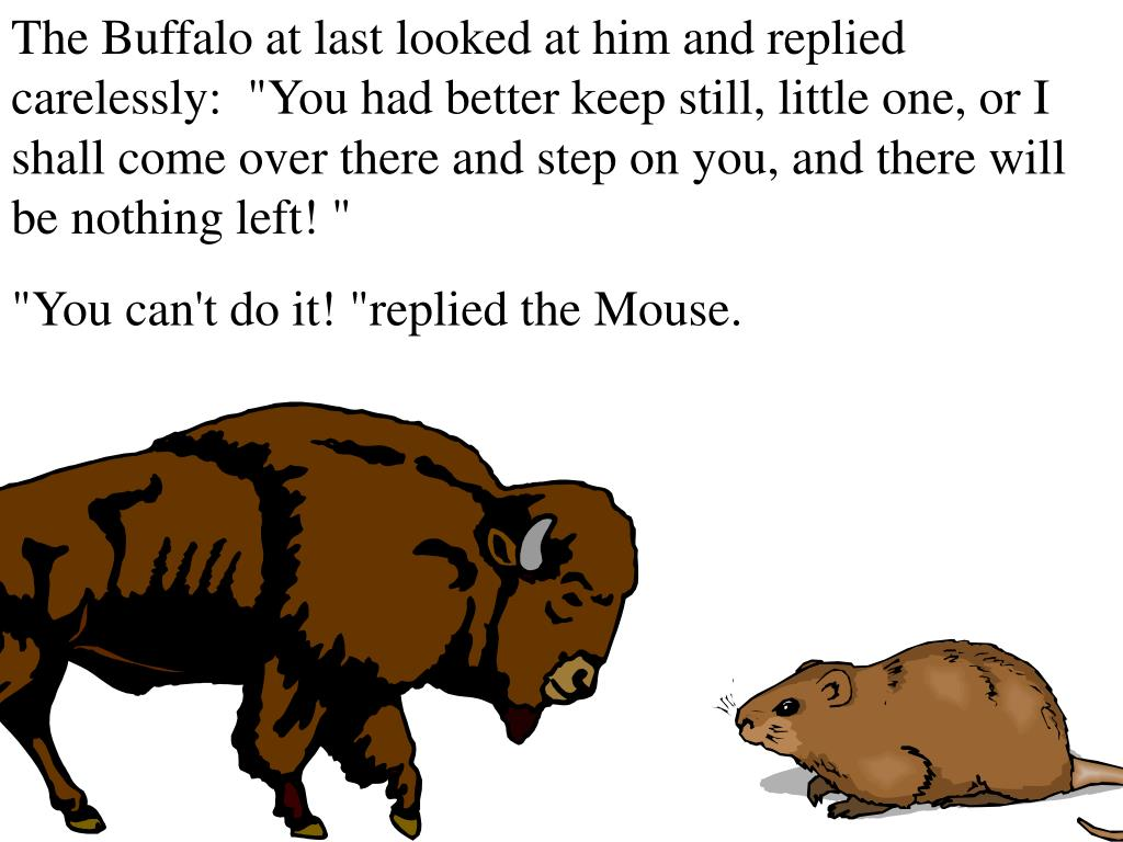 """The Buffalo at last looked at him and replied carelessly:  """"You had better keep still, little one, or I shall come over there and step on you, and there will be nothing left! """""""