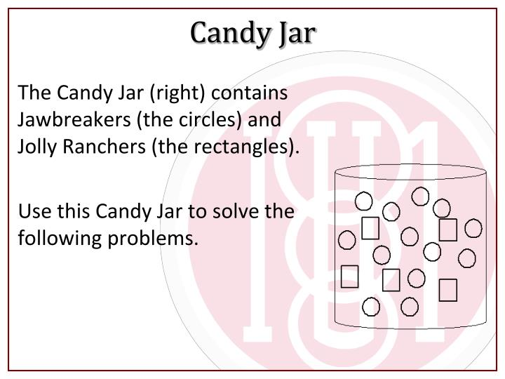 The Candy Jar (right) contains Jawbreakers (the circles) and Jolly Ranchers (the rectangles).