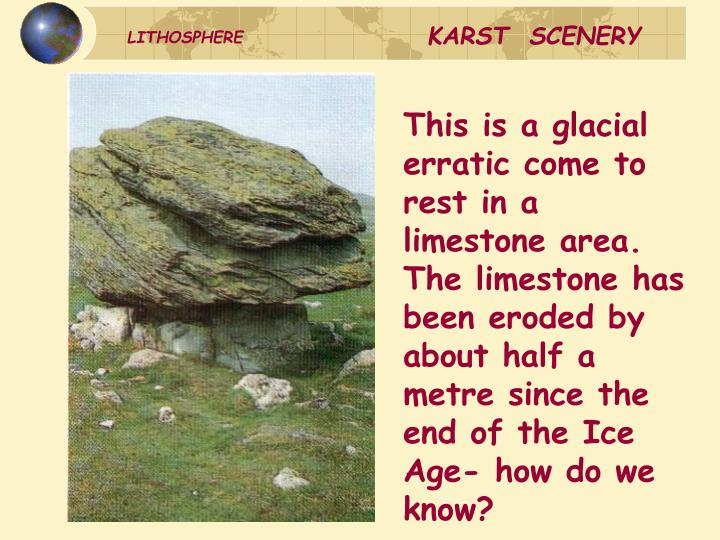This is a glacial erratic come to rest in a limestone area. The limestone has been eroded by about half a metre since the end of the Ice Age- how do we know?