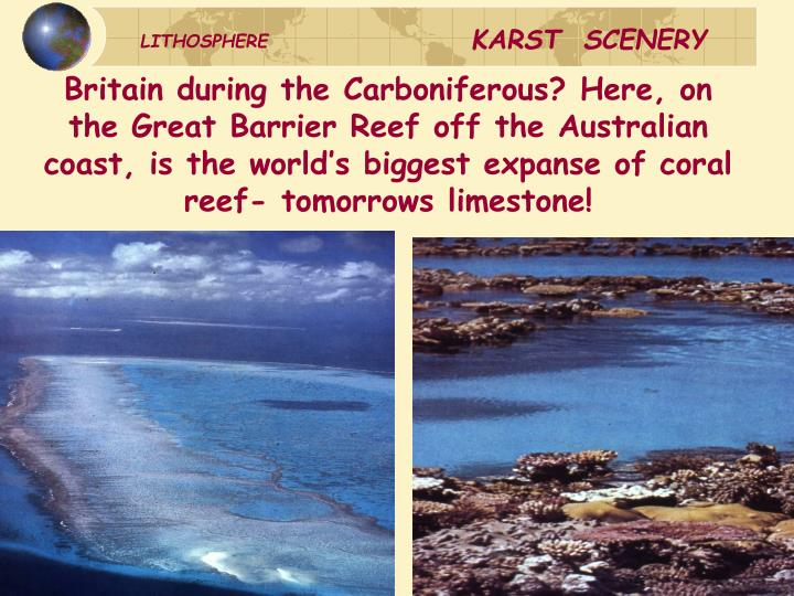 Britain during the Carboniferous? Here, on the Great Barrier Reef off the Australian coast, is the world's biggest expanse of coral reef- tomorrows limestone!