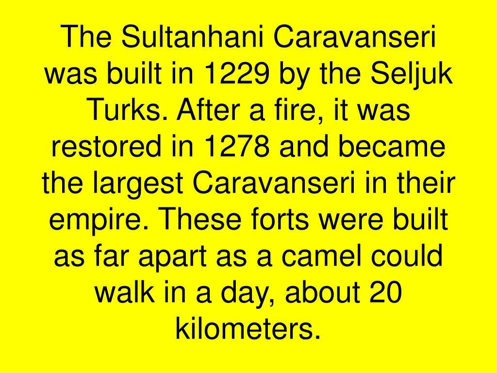 The Sultanhani Caravanseri was built in 1229 by the Seljuk Turks. After a fire, it was restored in 1278 and became the largest Caravanseri in their empire. These forts were built as far apart as a camel could walk in a day, about 20 kilometers.