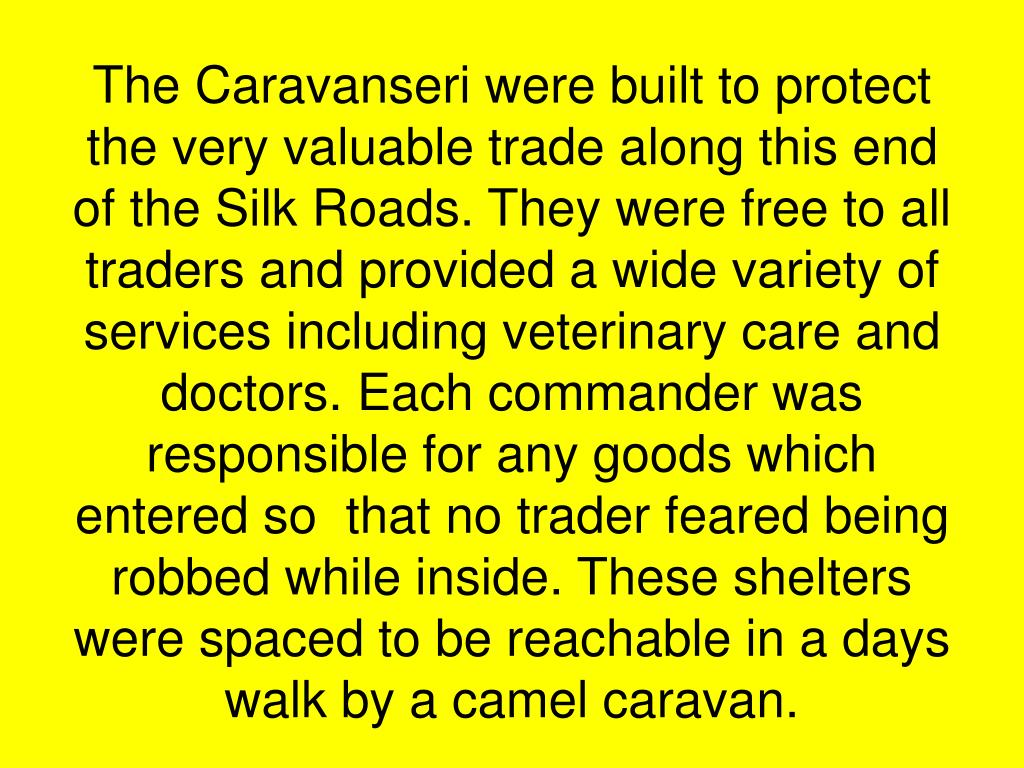 The Caravanseri were built to protect the very valuable trade along this end of the Silk Roads. They were free to all traders and provided a wide variety of services including veterinary care and doctors. Each commander was responsible for any goods which entered so  that no trader feared being robbed while inside. These shelters were spaced to be reachable in a days walk by a camel caravan.