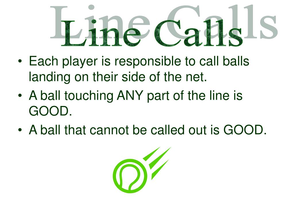 Each player is responsible to call balls landing on their side of the net.