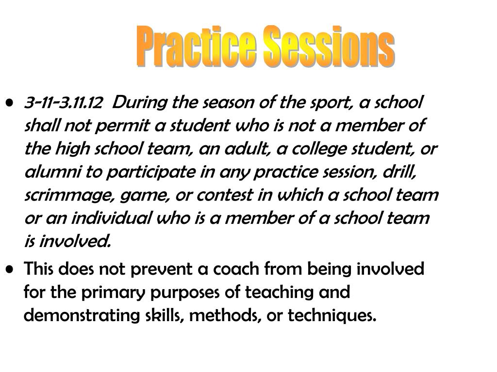 3-11-3.11.12  During the season of the sport, a school shall not permit a student who is not a member of the high school team, an adult, a college student, or alumni to participate in any practice session, drill, scrimmage, game, or contest in which a school team or an individual who is a member of a school team is involved.