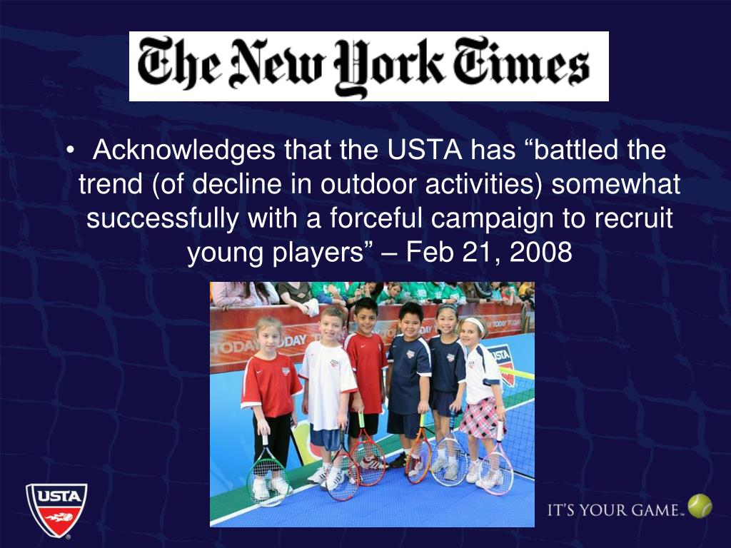 "Acknowledges that the USTA has ""battled the trend (of decline in outdoor activities) somewhat successfully with a forceful campaign to recruit young players"" – Feb 21, 2008"