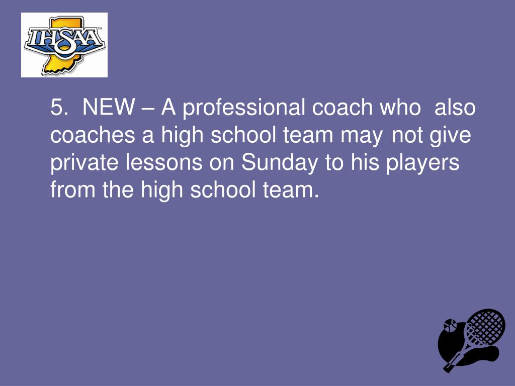 5.  NEW – A professional coach who  also coaches a high school team may not give private lessons on Sunday to his players from the high school team.