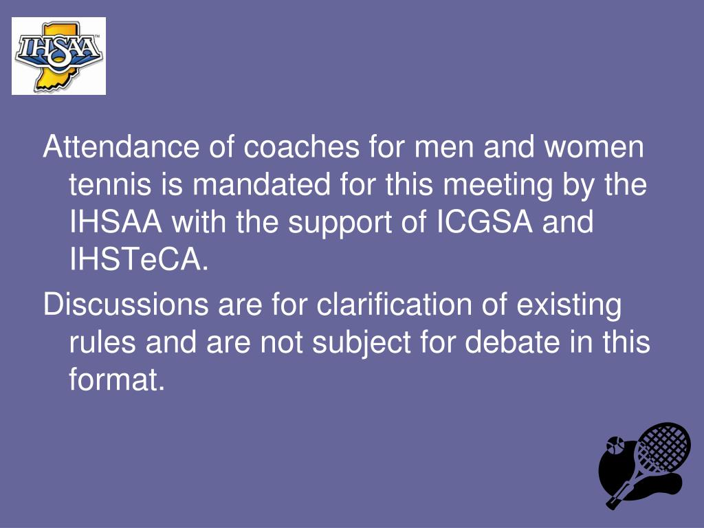 Attendance of coaches for men and women tennis is mandated for this meeting by the IHSAA with the support of ICGSA and IHSTeCA.