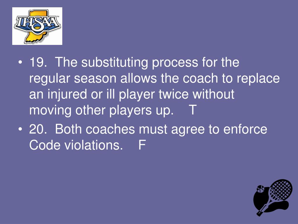19.  The substituting process for the regular season allows the coach to replace an injured or ill player twice without moving other players up.    T