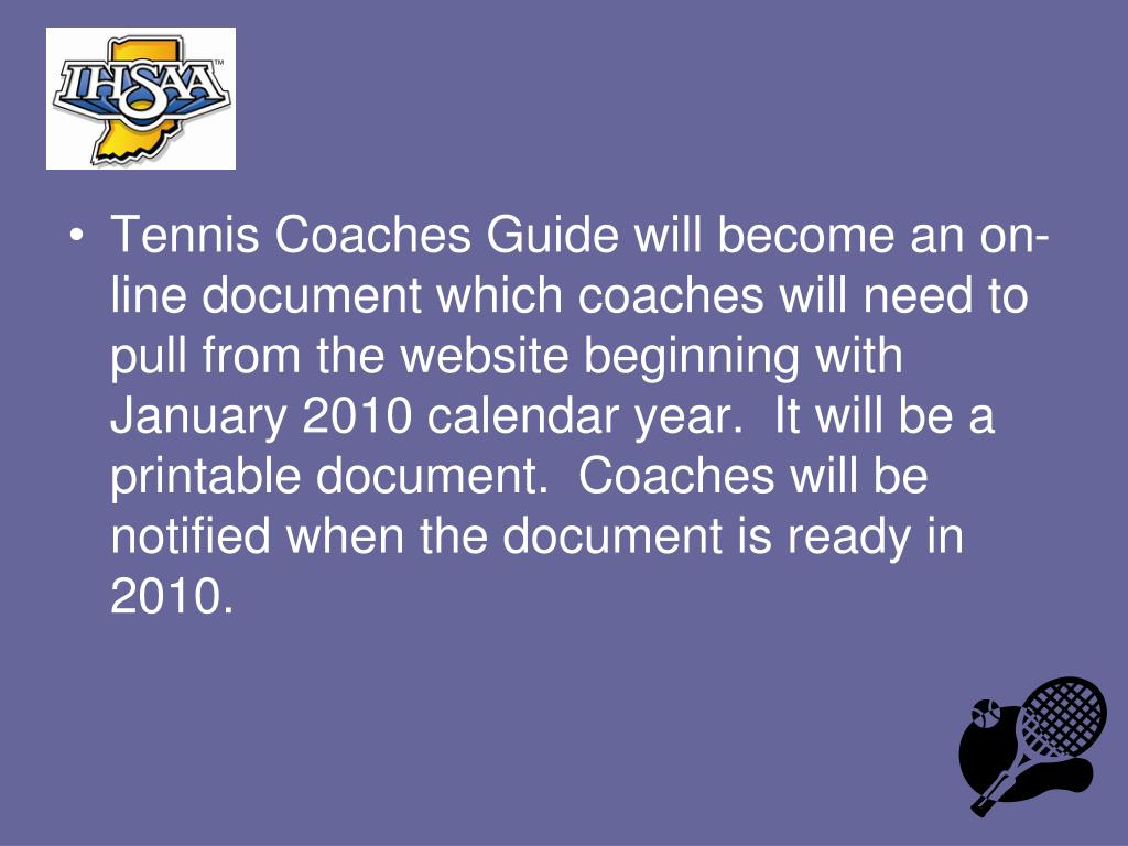 Tennis Coaches Guide will become an on-line document which coaches will need to pull from the website beginning with January 2010 calendar year.  It will be a printable document.  Coaches will be notified when the document is ready in 2010.