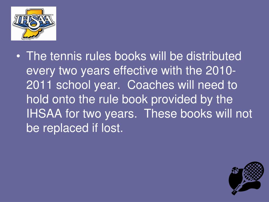 The tennis rules books will be distributed every two years effective with the 2010-2011 school year.  Coaches will need to hold onto the rule book provided by the IHSAA for two years.  These books will not be replaced if lost.