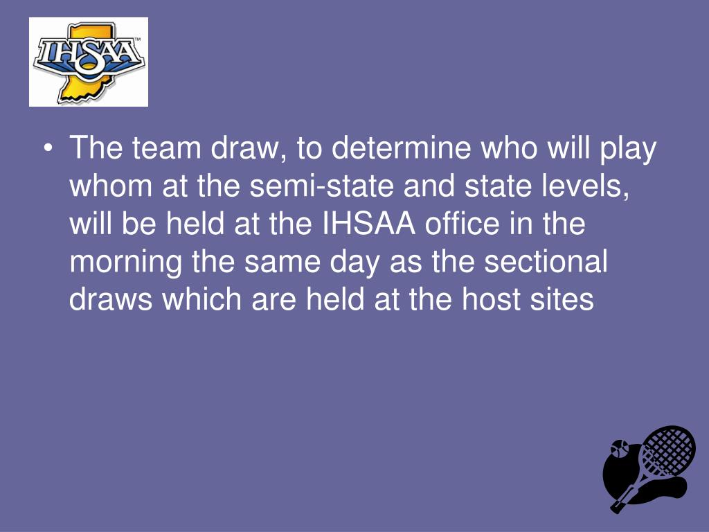 The team draw, to determine who will play whom at the semi-state and state levels, will be held at the IHSAA office in the morning the same day as the sectional draws which are held at the host sites