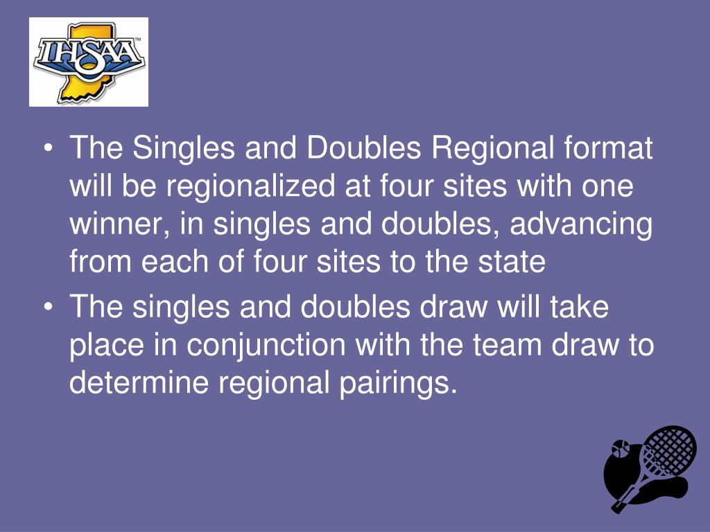 The Singles and Doubles Regional format will be regionalized at four sites with one winner, in singles and doubles, advancing from each of four sites to the state