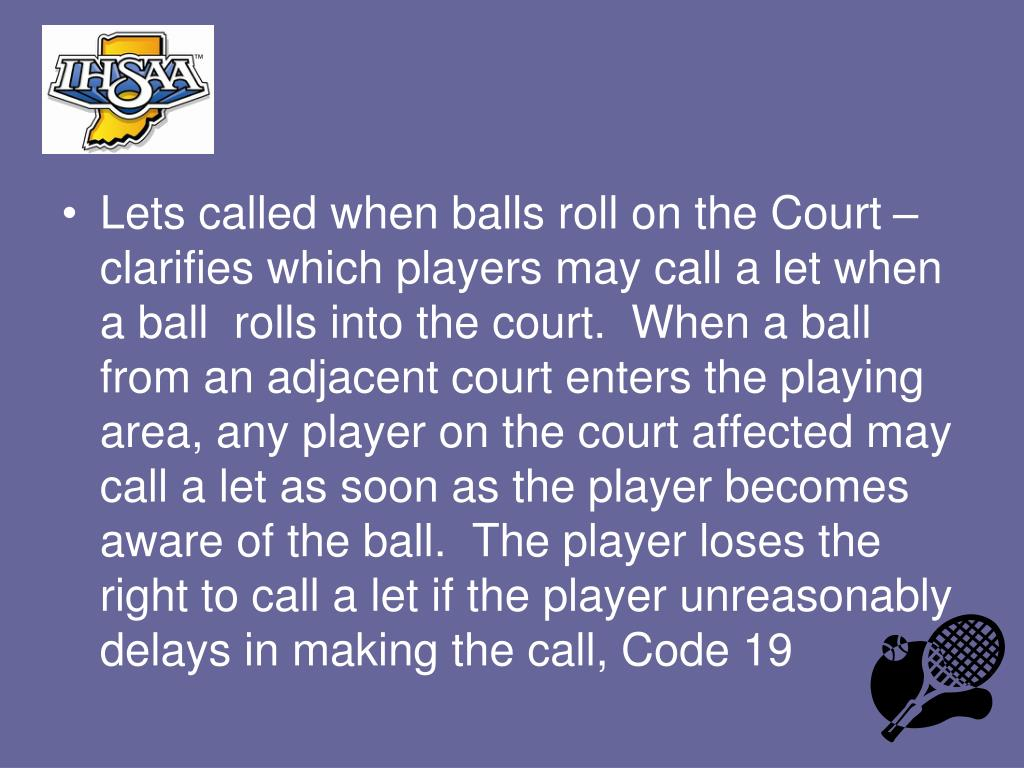 Lets called when balls roll on the Court – clarifies which players may call a let when a ball  rolls into the court.  When a ball from an adjacent court enters the playing area, any player on the court affected may call a let as soon as the player becomes aware of the ball.  The player loses the right to call a let if the player unreasonably delays in making the call, Code 19