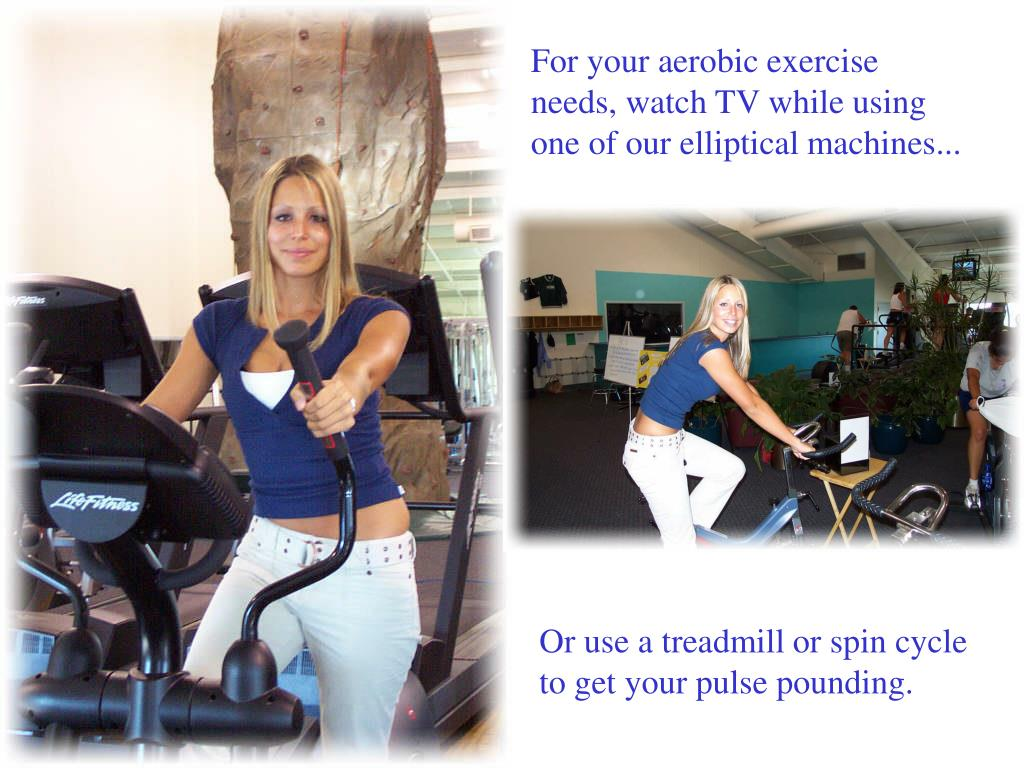 For your aerobic exercise needs, watch TV while using  one of our elliptical machines...