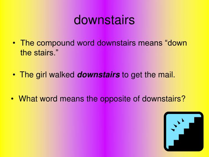 What word means the opposite of downstairs?