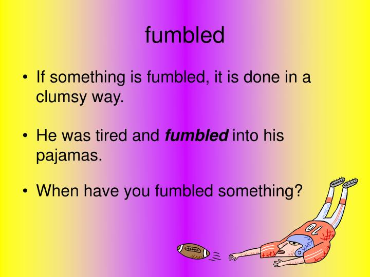 When have you fumbled something?