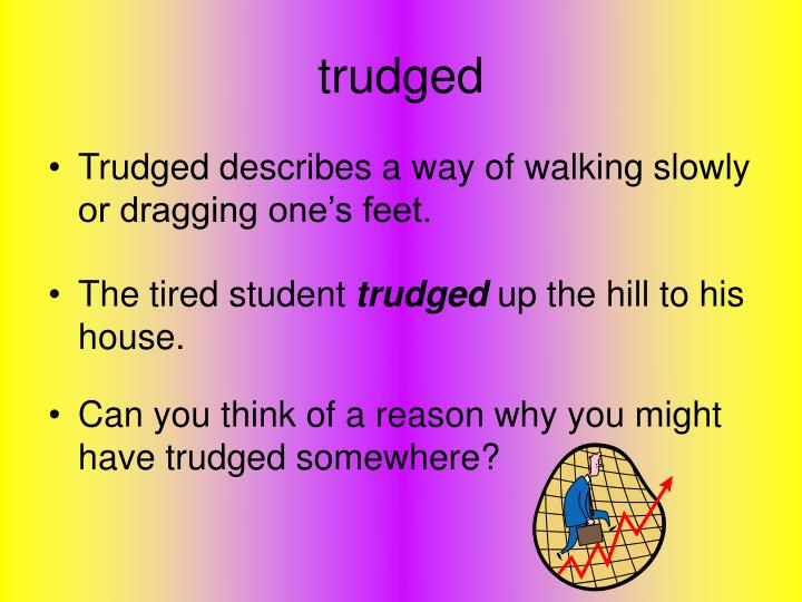 Can you think of a reason why you might have trudged somewhere?