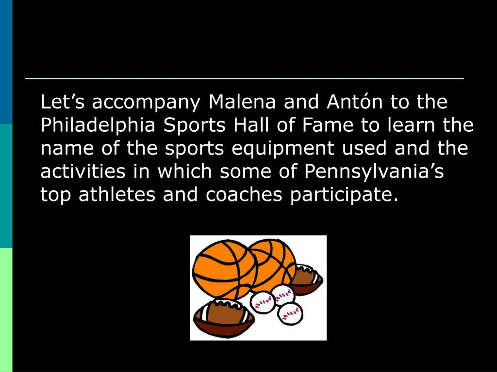Let's accompany Malena and Antón to the Philadelphia Sports Hall of Fame to learn the name of the sports equipment used and the activities in which some of Pennsylvania's top athletes and coaches participate.