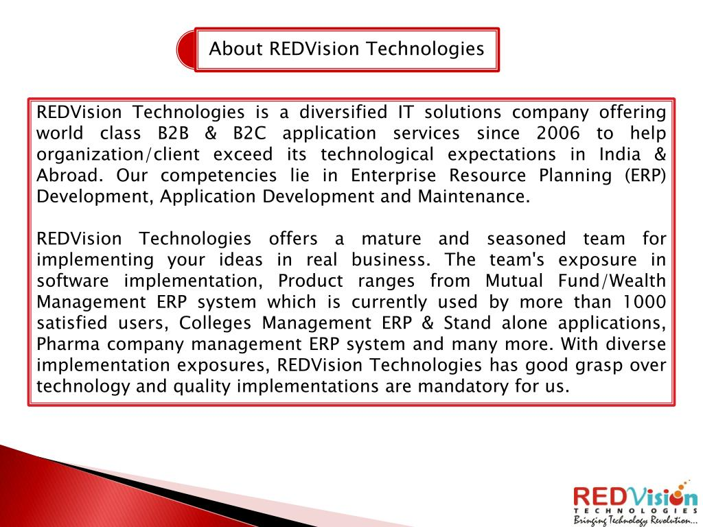 REDVision Technologies is a diversified IT solutions company offering world class B2B & B2C application services since 2006 to help organization/client exceed its technological expectations in India & Abroad. Our competencies lie in Enterprise Resource Planning (ERP) Development, Application Development and Maintenance.
