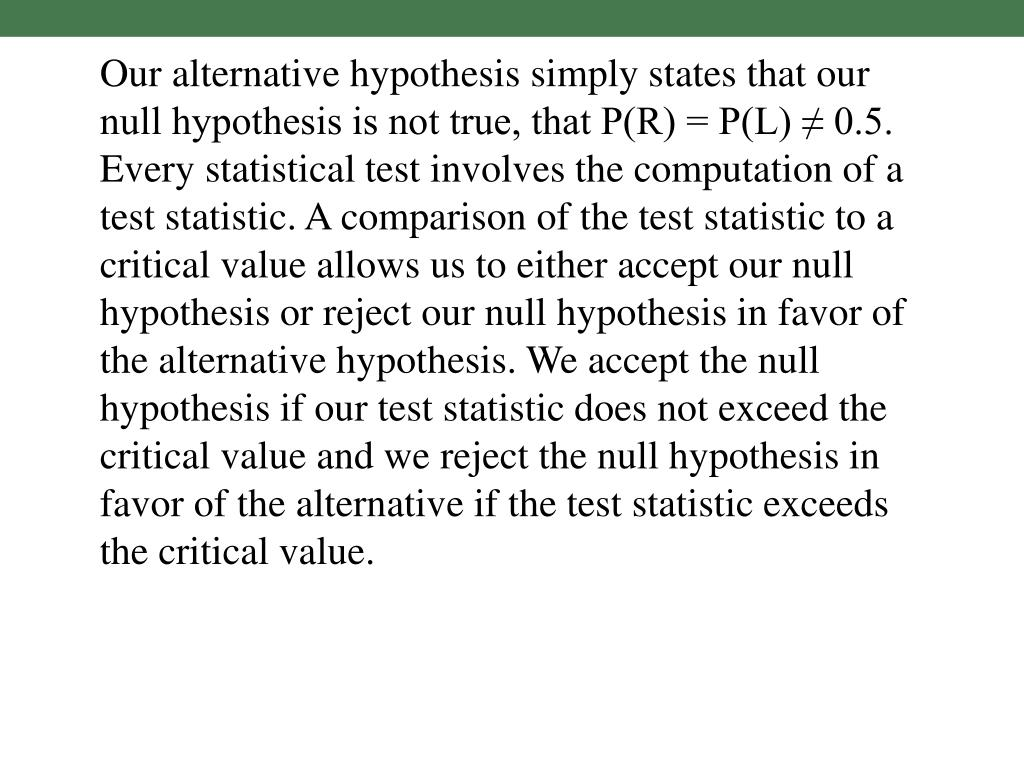 Our alternative hypothesis simply states that our null hypothesis is not true, that P(R) = P(L) ≠ 0.5.  Every statistical test involves the computation of a test statistic. A comparison of the test statistic to a critical value allows us to either accept our null hypothesis or reject our null hypothesis in favor of the alternative hypothesis. We accept the null hypothesis if our test statistic does not exceed the critical value and we reject the null hypothesis in favor of the alternative if the test statistic exceeds the critical value.