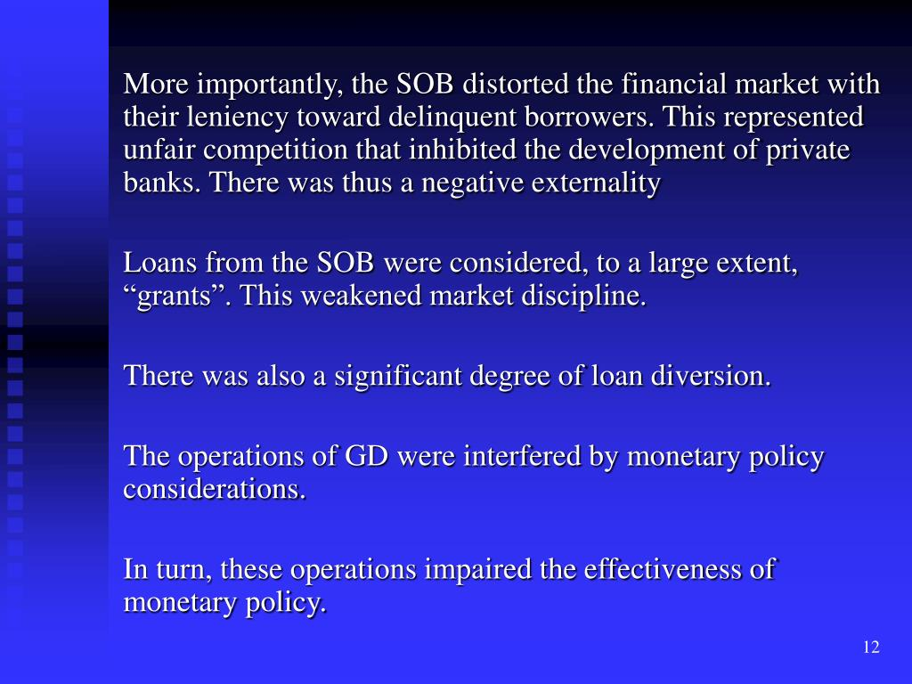 More importantly, the SOB distorted the financial market with their leniency toward delinquent borrowers. This represented unfair competition that inhibited the development of private banks. There was thus a negative externality