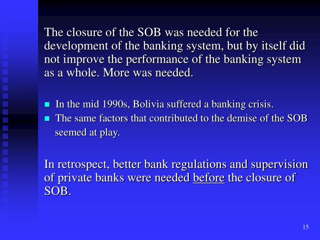 The closure of the SOB was needed for the development of the banking system, but by itself did not improve the performance of the banking system as a whole. More was needed.