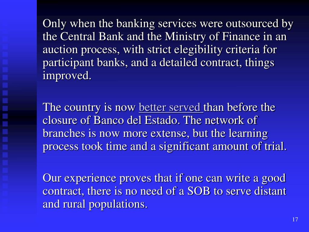 Only when the banking services were outsourced by the Central Bank and the Ministry of Finance in an auction process, with strict elegibility criteria for participant banks, and a detailed contract, things improved.