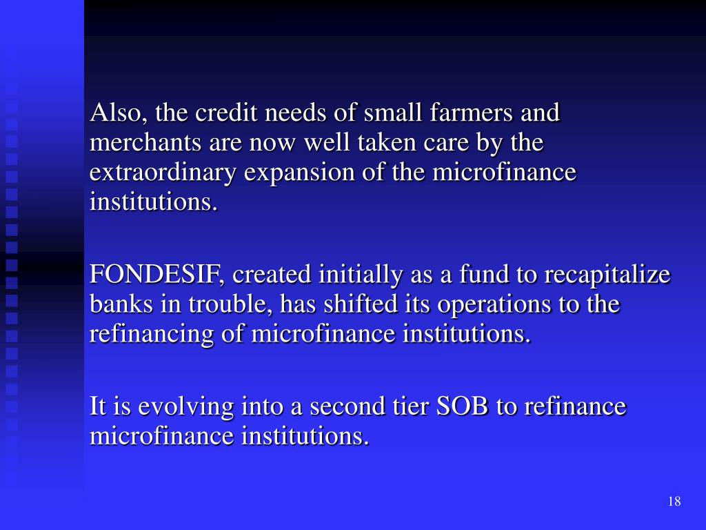 Also, the credit needs of small farmers and merchants are now well taken care by the extraordinary expansion of the microfinance institutions.