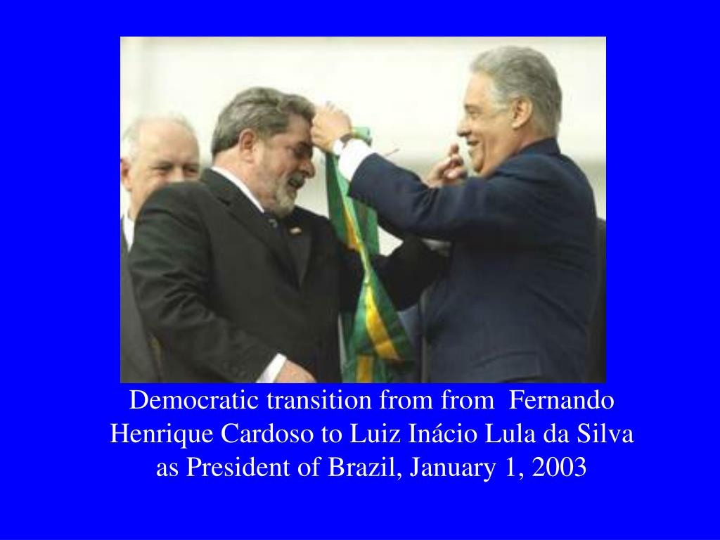 Democratic transition from from  Fernando Henrique Cardoso to Luiz Inácio Lula da Silva as President of Brazil, January 1, 2003