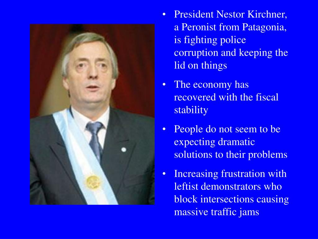 President Nestor Kirchner,  a Peronist from Patagonia, is fighting police corruption and keeping the lid on things