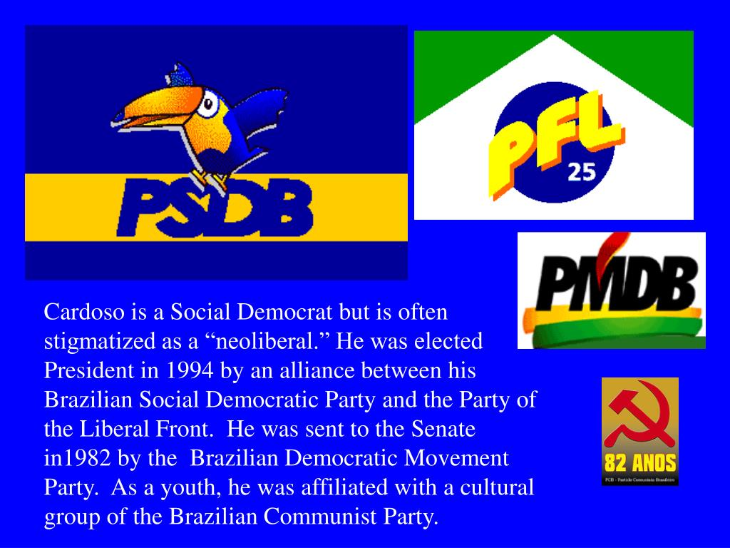 """Cardoso is a Social Democrat but is often stigmatized as a """"neoliberal."""" He was elected President in 1994 by an alliance between his Brazilian Social Democratic Party and the Party of the Liberal Front.  He was sent to the Senate in1982 by the  Brazilian Democratic Movement Party.  As a youth, he was affiliated with a cultural group of the Brazilian Communist Party."""