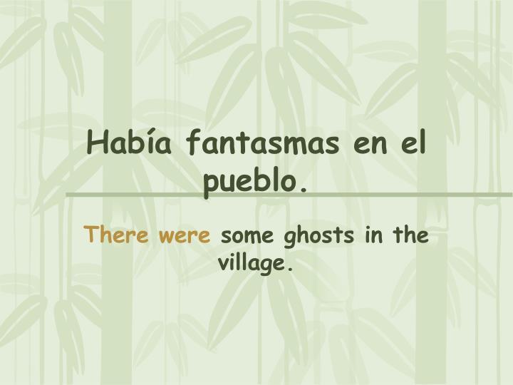 Había fantasmas en el pueblo.