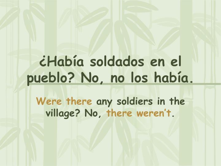 ¿Había soldados en el pueblo? No, no los había.