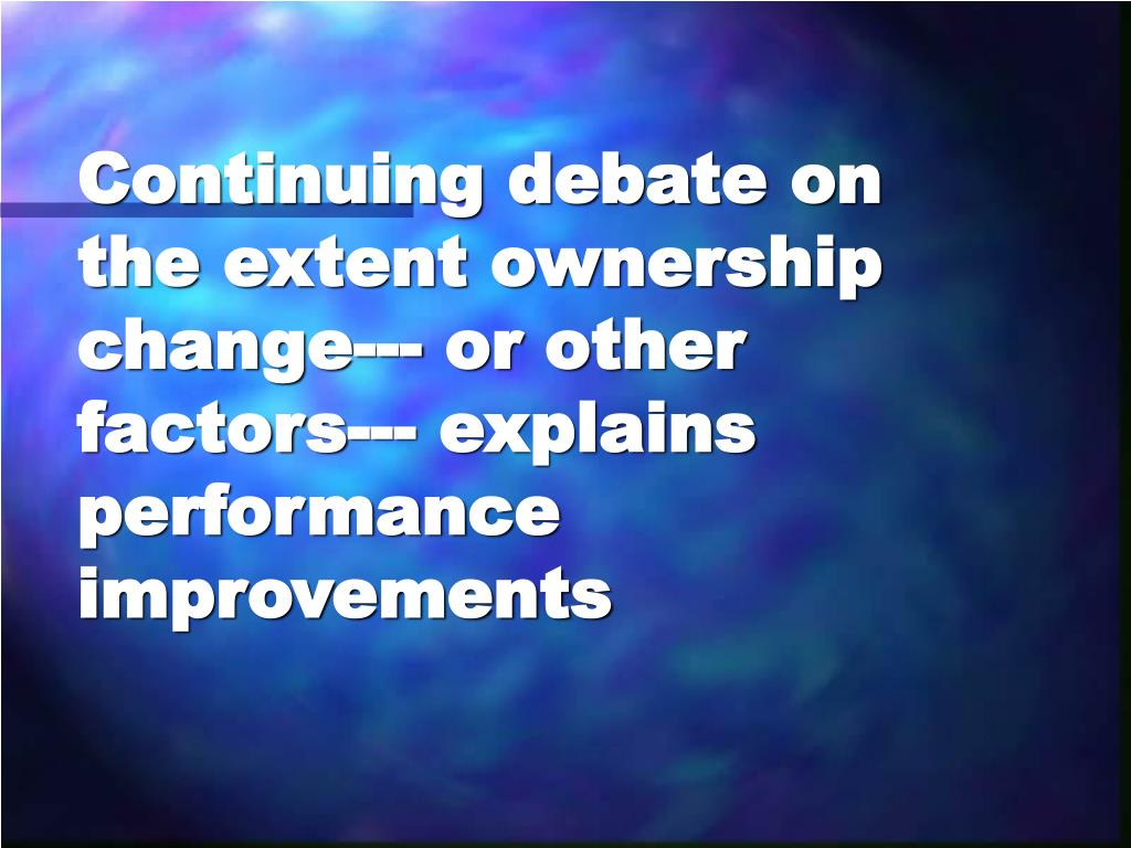 Continuing debate on the extent ownership change--- or other factors--- explains performance improvements