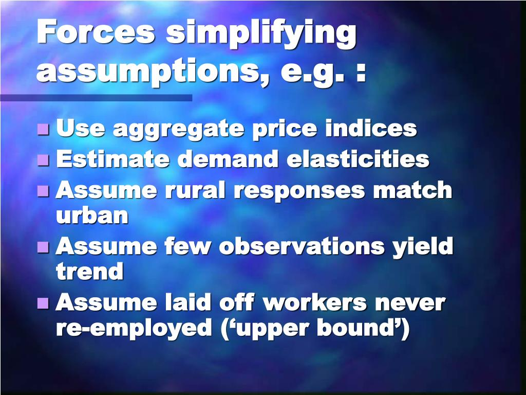Forces simplifying assumptions, e.g. :