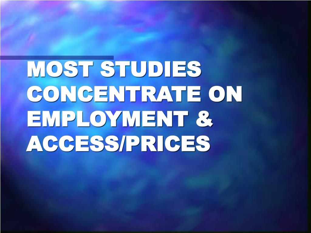 MOST STUDIES CONCENTRATE ON EMPLOYMENT & ACCESS/PRICES
