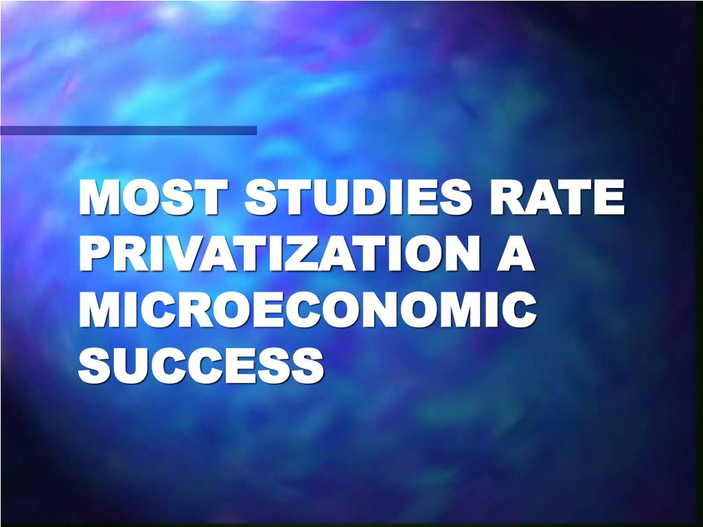 MOST STUDIES RATE PRIVATIZATION A MICROECONOMIC SUCCESS